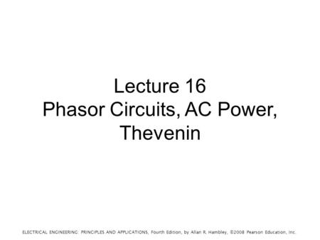 ELECTRICAL ENGINEERING: PRINCIPLES AND APPLICATIONS, Fourth Edition, by Allan R. Hambley, ©2008 Pearson Education, Inc. Lecture 16 Phasor Circuits, AC.