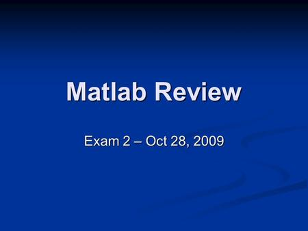 Matlab Review Exam 2 – Oct 28, 2009. Exam Reminders Open book. Only Matlab book, no notes or loose papers in book. Open book. Only Matlab book, no notes.