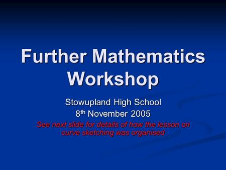 Further Mathematics Workshop Stowupland High School 8 th November 2005 See next slide for details of how the lesson on curve sketching was organised.