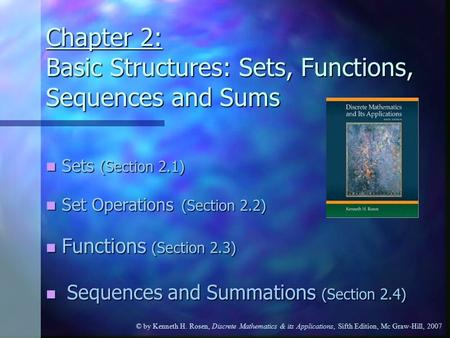 © by Kenneth H. Rosen, Discrete Mathematics & its Applications, Sifth Edition, Mc Graw-Hill, 2007 Chapter 2: Basic Structures: Sets, Functions, Sequences.