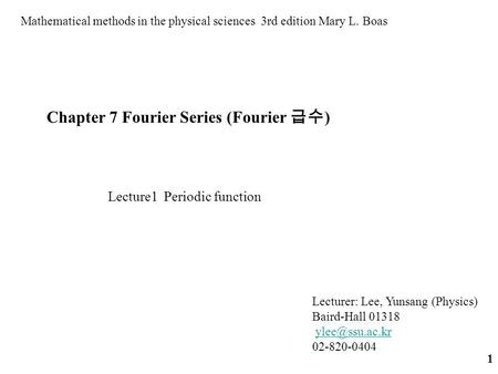 1 Chapter 7 Fourier Series (Fourier 급수 ) Mathematical methods in the physical sciences 3rd edition Mary L. Boas Lecture1 Periodic function Lecturer: Lee,