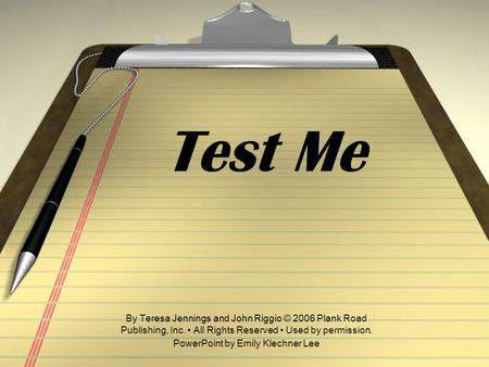 Test Me By Teresa Jennings and John Riggio © 2006 Plank Road Publishing, Inc. All Rights Reserved Used by permission. PowerPoint by Emily Klechner Lee.