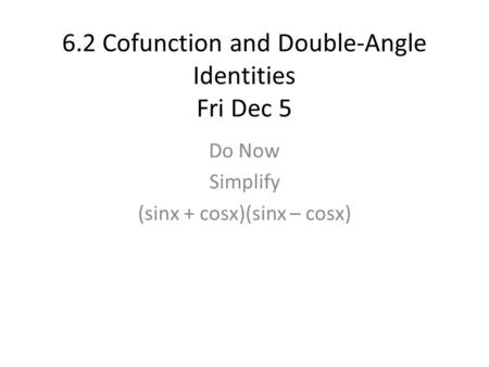 6.2 Cofunction and Double-Angle Identities Fri Dec 5 Do Now Simplify (sinx + cosx)(sinx – cosx)