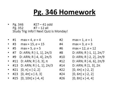 Pg. 346 Homework Pg. 346#27 – 41 odd Pg. 352 #7 – 12 all Study Trig Info!! Next Quiz is Monday! #1max = 4, a = 4#2max = 1, a = 1 #3max = 15, a = 15#4max.