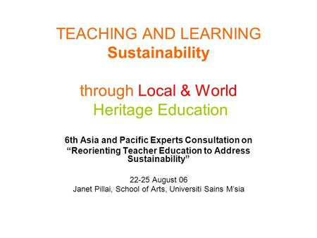"TEACHING AND LEARNING Sustainability through Local & World Heritage Education 6th Asia and Pacific Experts Consultation on ""Reorienting Teacher Education."