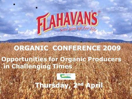 ORGANIC CONFERENCE 2009 Thursday, 2 nd April Opportunities for Organic Producers in Challenging Times.