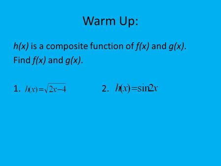 Warm Up: h(x) is a composite function of f(x) and g(x). Find f(x) and g(x). 1. 2.