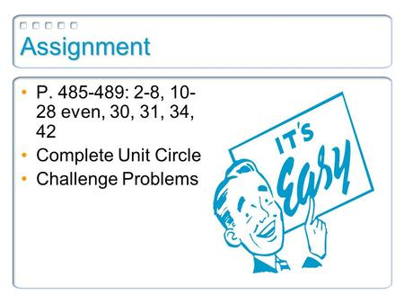 Assignment P. 485-489: 2-8, 10- 28 even, 30, 31, 34, 42 Complete Unit Circle Challenge Problems.
