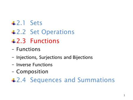 2.1 Sets 2.2 Set Operations 2.3 Functions ‒Functions ‒ Injections, Surjections and Bijections ‒ Inverse Functions ‒Composition 2.4 Sequences and Summations.