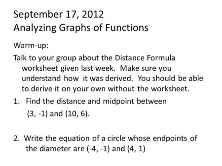 September 17, 2012 Analyzing Graphs of Functions Warm-up: Talk to your group about the Distance Formula worksheet given last week. Make sure you understand.