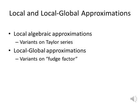 "Local and Local-Global Approximations Local algebraic approximations – Variants on Taylor series Local-Global approximations – Variants on ""fudge factor"""