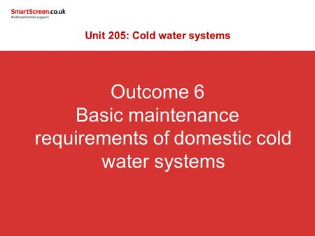 Outcome 6 Basic maintenance requirements of domestic cold water systems Unit 205: Cold water systems.