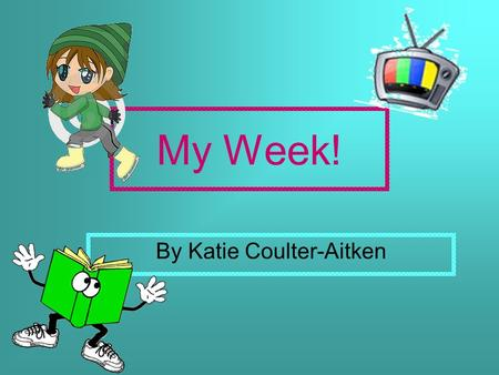 My Week! By Katie Coulter-Aitken. Lundi When I wake up I'm usually really tired because the weekend is just finished. I get changed for school and go.