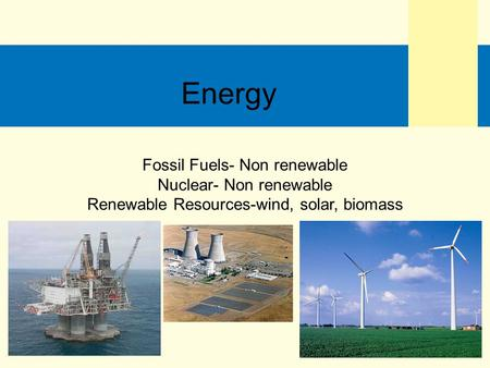Fossil Fuels- Non renewable Nuclear- Non renewable Renewable Resources-wind, solar, biomass Energy.