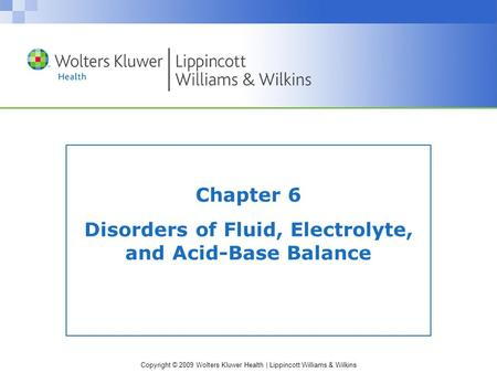 Copyright © 2009 Wolters Kluwer Health | Lippincott Williams & Wilkins Chapter 6 Disorders of Fluid, Electrolyte, and Acid-Base Balance.