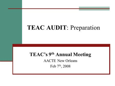 TEAC AUDIT: Preparation TEAC's 9 th Annual Meeting AACTE New Orleans Feb 7 th, 2008.