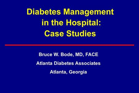 Diabetes Management in the Hospital: Case Studies Bruce W. Bode, MD, FACE Atlanta Diabetes Associates Atlanta, Georgia.