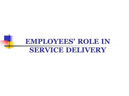 EMPLOYEES' ROLE IN SERVICE DELIVERY. IMPORTANCE OF SERVICE EMPLOYEES Employees are the 'Service'. They are the 'Brand'. They are the 'Organisation'. They.