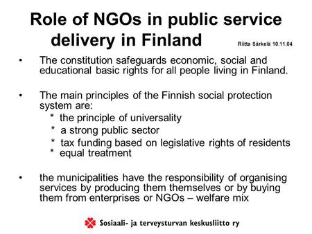 Role of NGOs in public service delivery in Finland Riitta Särkelä 10.11.04 The constitution safeguards economic, social and educational basic rights for.