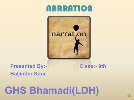 Presented By:- Baljinder Kaur GHS Bhamadi(LDH) Class:- 9th NARRATION.