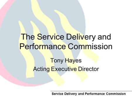 Service Delivery and Performance Commission The Service Delivery and Performance Commission Tony Hayes Acting Executive Director.