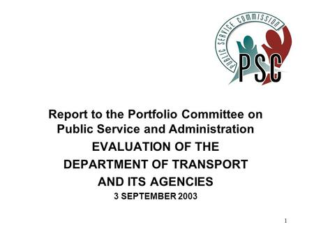 1 Report to the Portfolio Committee on Public Service and Administration EVALUATION OF THE DEPARTMENT OF TRANSPORT AND ITS AGENCIES 3 SEPTEMBER 2003.