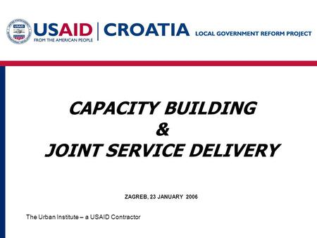 The Urban Institute – a USAID Contractor CAPACITY BUILDING & JOINT SERVICE DELIVERY ZAGREB, 23 JANUARY 2006.