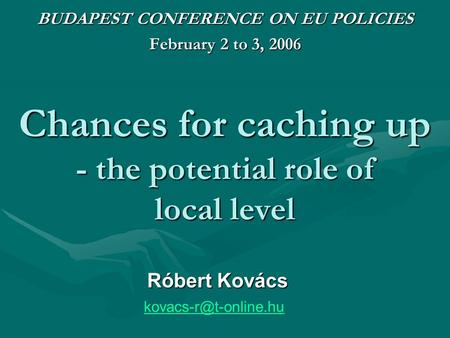 Chances for caching up - the potential role of local level BUDAPEST CONFERENCE ON EU POLICIES February 2 to 3, 2006 Róbert Kovács