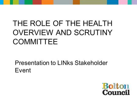 THE ROLE OF THE HEALTH OVERVIEW AND SCRUTINY COMMITTEE Presentation to LINks Stakeholder Event.