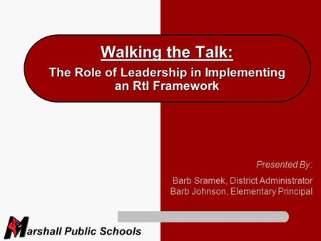 Arshall Public Schools Walking the Talk: The Role of Leadership in Implementing an RtI Framework Presented By: Barb Sramek, District Administrator Barb.