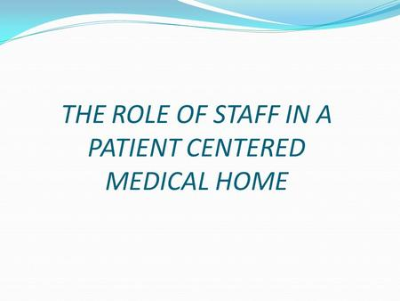 THE ROLE OF STAFF IN A PATIENT CENTERED MEDICAL HOME.