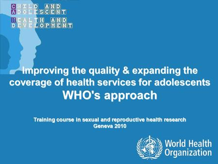 Improving the quality & expanding the coverage of health services for adolescents WHO's approach Training course in sexual and reproductive health research.