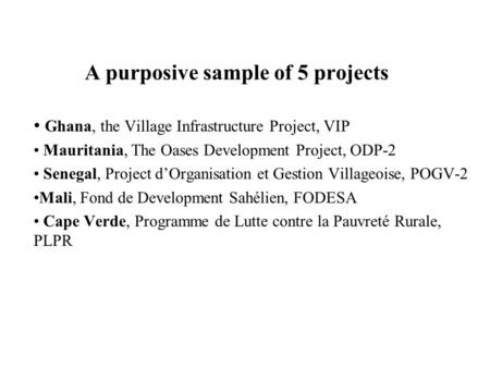 A purposive sample of 5 projects Ghana, the Village Infrastructure Project, VIP Mauritania, The Oases Development Project, ODP-2 Senegal, Project d'Organisation.