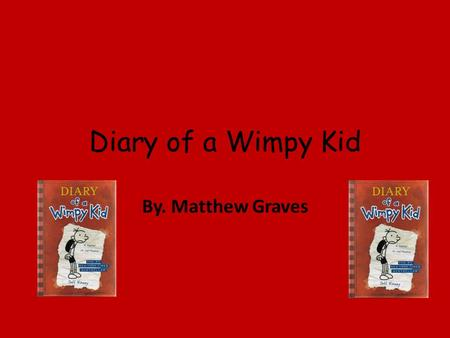 Diary of a Wimpy Kid By. Matthew Graves. Greg is asleep until his brother wakes up to go to school. He gets ready and eats his breakfast until his yells.