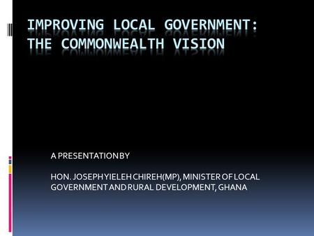 A PRESENTATION BY HON. JOSEPH YIELEH CHIREH(MP), MINISTER OF LOCAL GOVERNMENT AND RURAL DEVELOPMENT, GHANA.