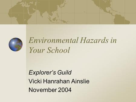 Environmental Hazards in Your School Explorer's Guild Vicki Hanrahan Ainslie November 2004.