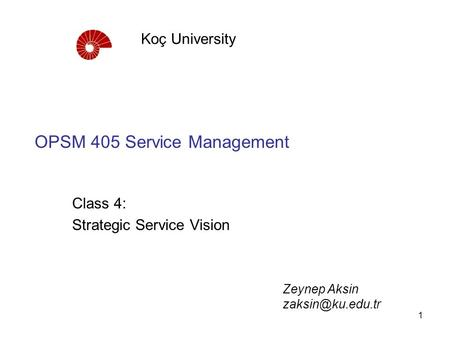 1 OPSM 405 Service Management Class 4: Strategic Service Vision Koç University Zeynep Aksin