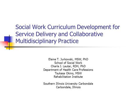 Social Work Curriculum Development for Service Delivery and Collaborative Multidisciplinary Practice Elaine T. Jurkowski, MSW, PhD School of Social Work.