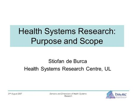 31 st August 2007 Domains and Dimensions of Health Systems Research Health Systems Research: Purpose and Scope Stiofan de Burca Health Systems Research.