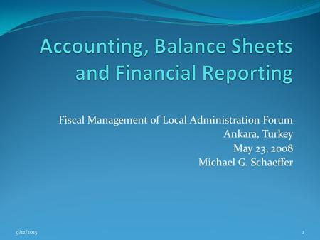 Fiscal Management of Local Administration Forum Ankara, Turkey May 23, 2008 Michael G. Schaeffer 9/12/20151.