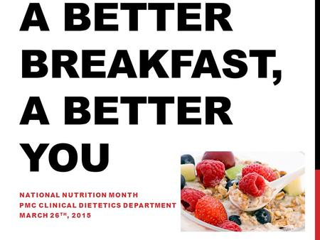 A BETTER BREAKFAST, A BETTER YOU NATIONAL NUTRITION MONTH PMC CLINICAL DIETETICS DEPARTMENT MARCH 26 TH, 2015.
