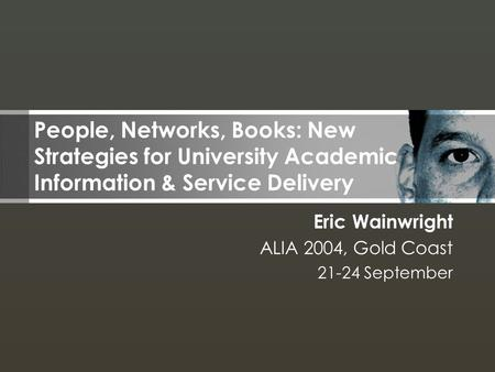 Eric Wainwright ALIA 2004, Gold Coast 21-24 September People, Networks, Books: New Strategies for University Academic Information & Service Delivery.