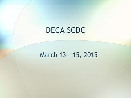 DECA SCDC March 13 – 15, 2015. Departure Time & Location Athletic Wing 8:30 am READY TO GO!!!!! Check in with Ms. Bellows.