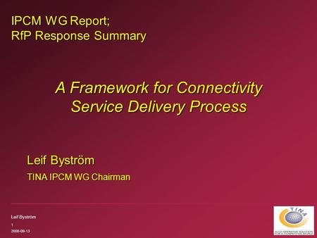 Leif Byström 1 2000-09-13 IPCM WG Report; RfP Response Summary Leif Byström TINA IPCM WG Chairman A Framework for Connectivity Service Delivery Process.