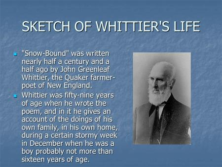 SKETCH OF WHITTIER'S LIFE Snow-Bound was written nearly half a century and a half ago by John Greenleaf Whittier, the Quaker farmer- poet of New England.