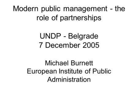 Modern public management - the role of partnerships UNDP - Belgrade 7 December 2005 Michael Burnett European Institute of Public Administration.