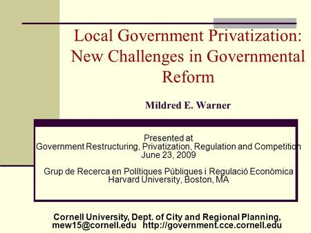 Local Government Privatization: New Challenges in Governmental Reform Mildred E. Warner Presented at Government Restructuring, Privatization, Regulation.