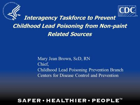 Interagency Taskforce to Prevent Childhood Lead Poisoning from Non-paint Related Sources Mary Jean Brown, ScD, RN Chief, Childhood Lead Poisoning Prevention.