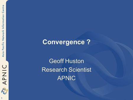 1 Convergence ? Geoff Huston Research Scientist APNIC.