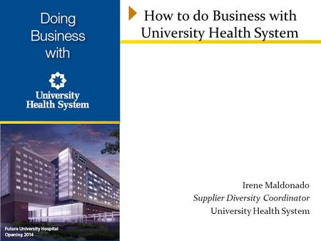 How to do Business with University Health System Irene Maldonado Supplier Diversity Coordinator University Health System.
